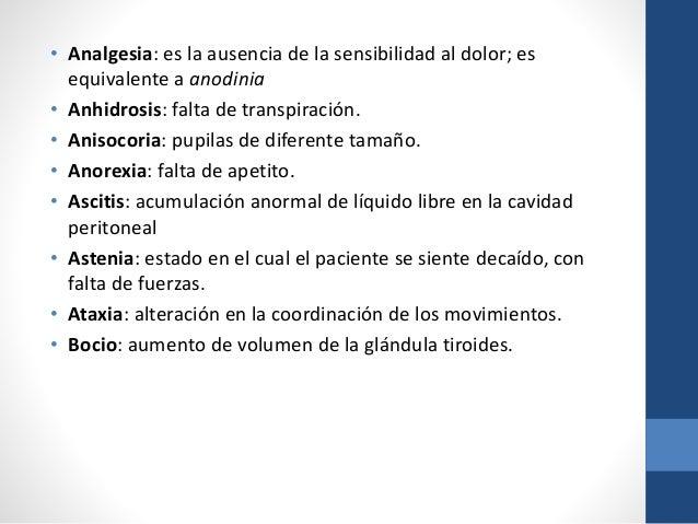 • Analgesia: es la ausencia de la sensibilidad al dolor; es equivalente a anodinia • Anhidrosis: falta de transpiración. •...