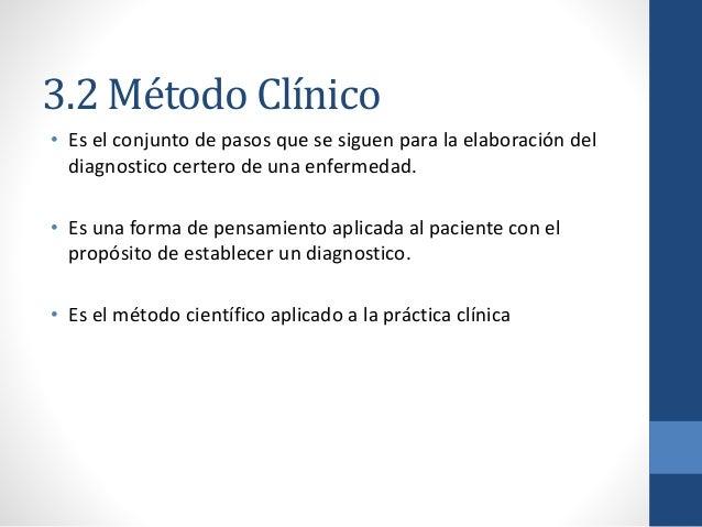 3.2 Método Clínico • Es el conjunto de pasos que se siguen para la elaboración del diagnostico certero de una enfermedad. ...