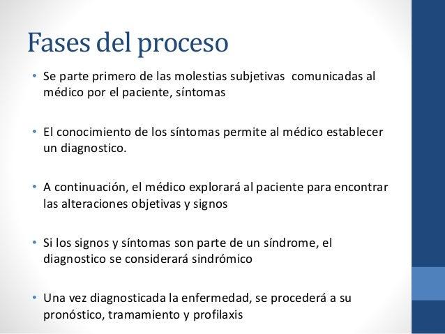 Fases del proceso • Se parte primero de las molestias subjetivas comunicadas al médico por el paciente, síntomas • El cono...