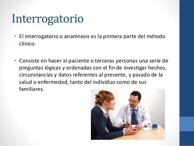 Interrogatorio • El interrogatorio o anamnesis es la primera parte del método clínico. • Consiste en hacer al paciente o t...