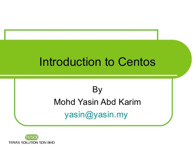 Introduction to Centos          By  Mohd Yasin Abd Karim    yasin@yasin.my