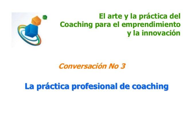 El arte y la práctica del Coaching para el emprendimiento y la innovación Conversación No 3 La práctica profesional de coa...