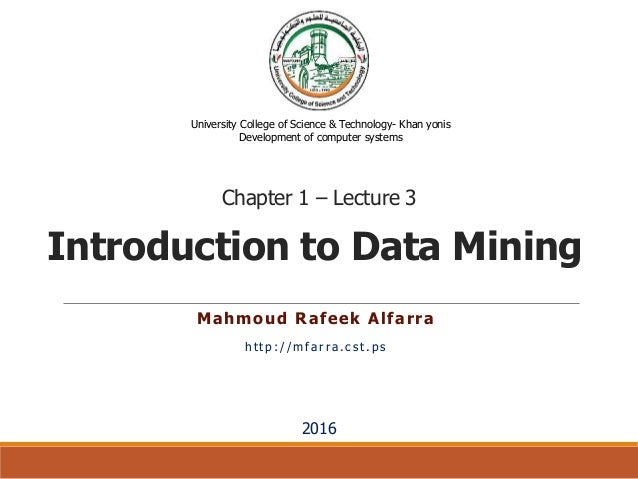 Introduction to Data Mining Mahmoud Rafeek Alfarra http://mfarra.cst.ps University College of Science & Technology- Khan y...