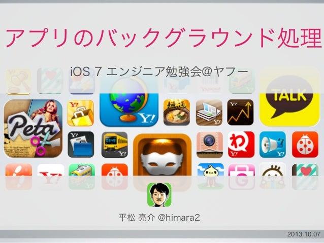 2013.10.07 アプリのバックグラウンド処理 iOS 7 エンジニア勉強会@ヤフー 平松 亮介 @himara2