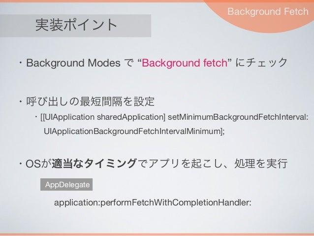 """実装ポイント Background Fetch application:performFetchWithCompletionHandler: AppDelegate ・Background Modes で """"Background fetch"""" ..."""