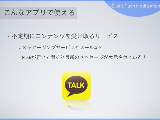 こんなアプリで使える Silent Push Notification ・不定期にコンテンツを受け取るサービス - メッセージングサービスやメールなど - Pushが届いて開くと最新のメッセージが表示されている!