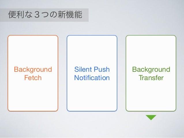 便利な3つの新機能 Background Fetch Silent Push Notification Background Transfer