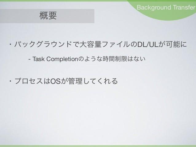 概要 Background Transfer ・バックグラウンドで大容量ファイルのDL/ULが可能に - Task Completionのような時間制限はない ・プロセスはOSが管理してくれる