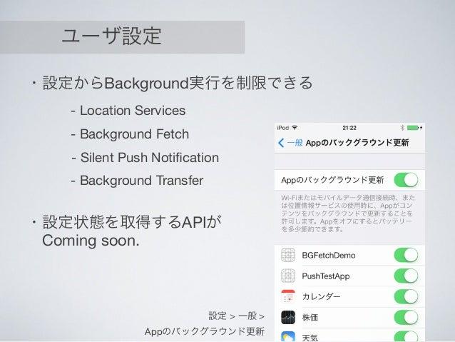ユーザ設定 ・設定からBackground実行を制限できる - Location Services - Background Fetch - Silent Push Notification - Background Transfer 設定 > ...
