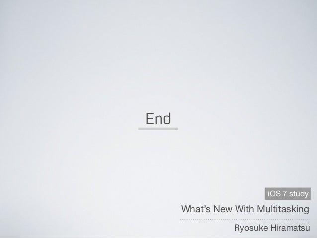 End What's New With Multitasking Ryosuke Hiramatsu iOS 7 study