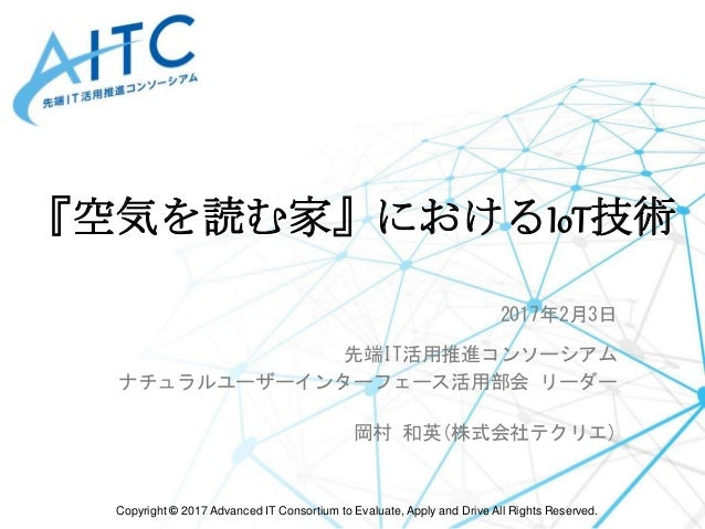 Copyright © 2017 Advanced IT Consortium to Evaluate, Apply and Drive All Rights Reserved. 『空気を読む家』におけるIoT技術 2017年2月3日 先端IT...