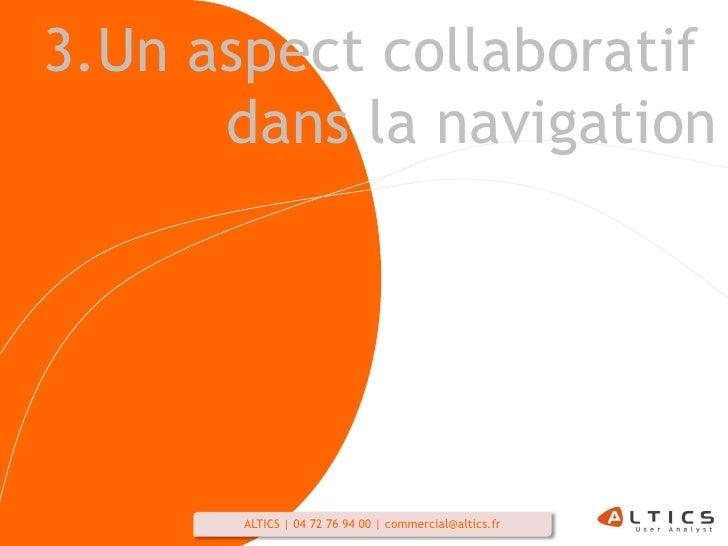 3.Un aspect collaboratif       dans la navigation            ALTICS   04 72 76 94 00   commercial@altics.fr   28