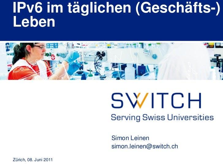 IPv6 im täglichen (Geschäfts-)Leben                        Simon Leinen                        simon.leinen@switch.chZüric...