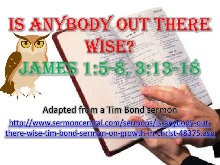Is Anybody Out There Wise? James 1:5-8, 3:13-18<br />Adapted from a Tim Bond sermon<br />http://www.sermoncentral.com/serm...