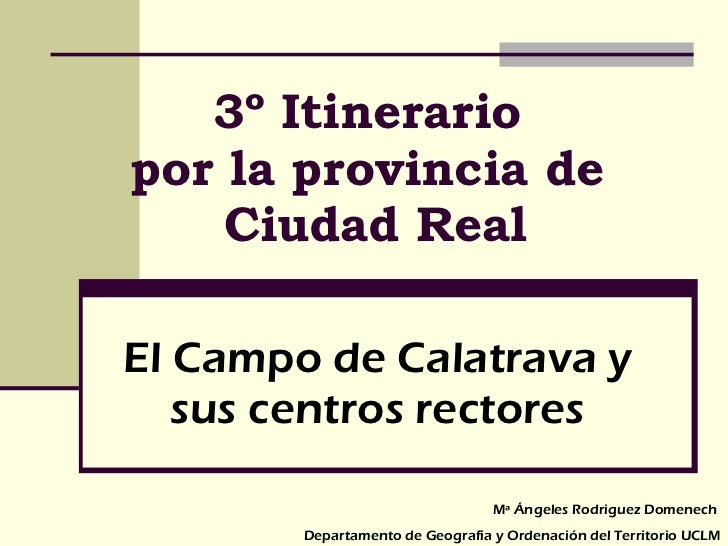 3º Itinerario  por la provincia de  Ciudad Real El Campo de Calatrava y sus centros rectores Mª Ángeles Rodriguez Domenech...