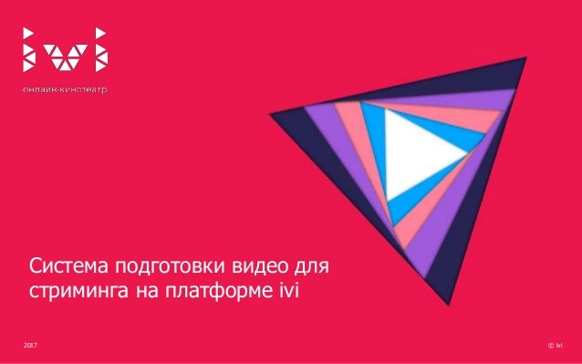 2017 © ivi Система подготовки видео для стриминга на платформе ivi