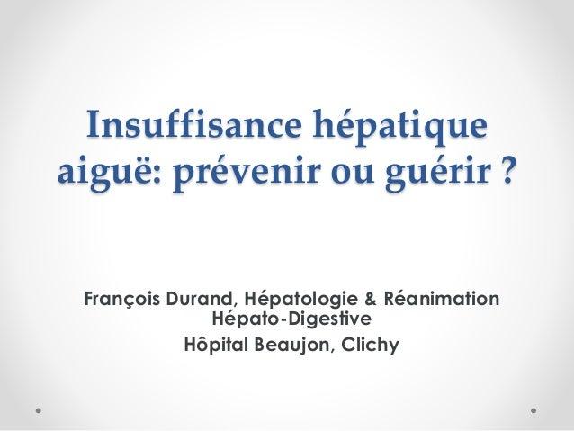 Insuffisance hépatique aiguë: prévenir ou guérir ? François Durand, Hépatologie & Réanimation Hépato-Digestive Hôpital Bea...