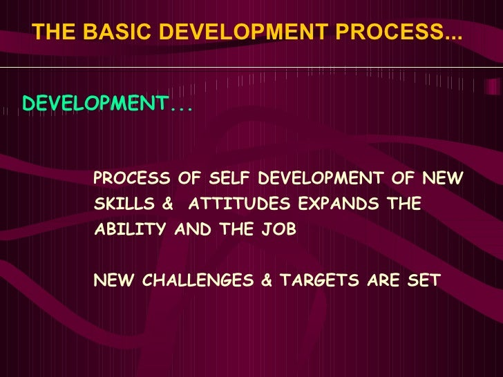 THE BASIC DEVELOPMENT PROCESS...   <ul><li>DEVELOPMENT... </li></ul><ul><ul><ul><li>PROCESS OF SELF DEVELOPMENT OF NEW </l...