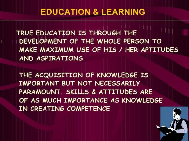 EDUCATION & LEARNING   <ul><li>TRUE EDUCATION IS THROUGH THE  </li></ul><ul><li>DEVELOPMENT OF THE WHOLE PERSON TO  </li><...