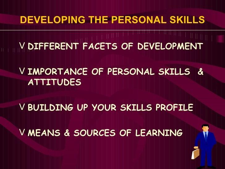 DEVELOPING THE PERSONAL SKILLS   <ul><li>DIFFERENT FACETS OF DEVELOPMENT </li></ul><ul><li>IMPORTANCE OF PERSONAL SKILLS  ...
