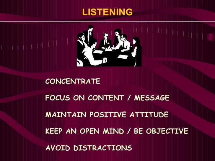 LISTENING <ul><ul><ul><li>CONCENTRATE </li></ul></ul></ul><ul><ul><ul><li>FOCUS ON CONTENT / MESSAGE </li></ul></ul></ul><...