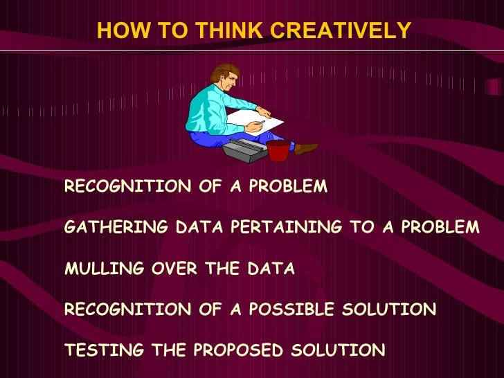 HOW TO THINK CREATIVELY <ul><li>RECOGNITION OF A PROBLEM </li></ul><ul><li>GATHERING DATA PERTAINING TO A PROBLEM </li></u...