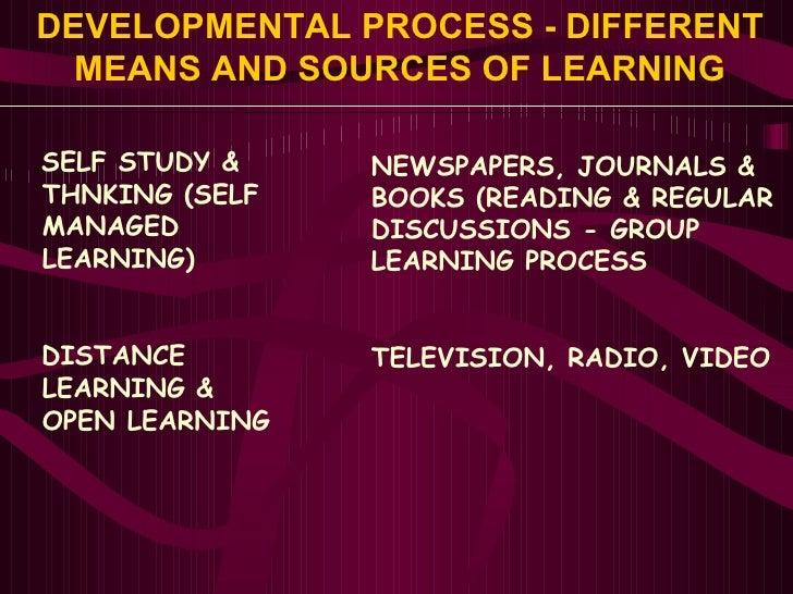 DEVELOPMENTAL PROCESS - DIFFERENT MEANS AND SOURCES OF LEARNING <ul><li>SELF STUDY & </li></ul><ul><li>THNKING (SELF </li>...