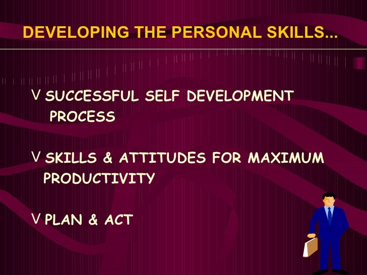 DEVELOPING THE PERSONAL SKILLS...   <ul><li>SUCCESSFUL SELF DEVELOPMENT  </li></ul><ul><li>PROCESS </li></ul><ul><li>SKILL...
