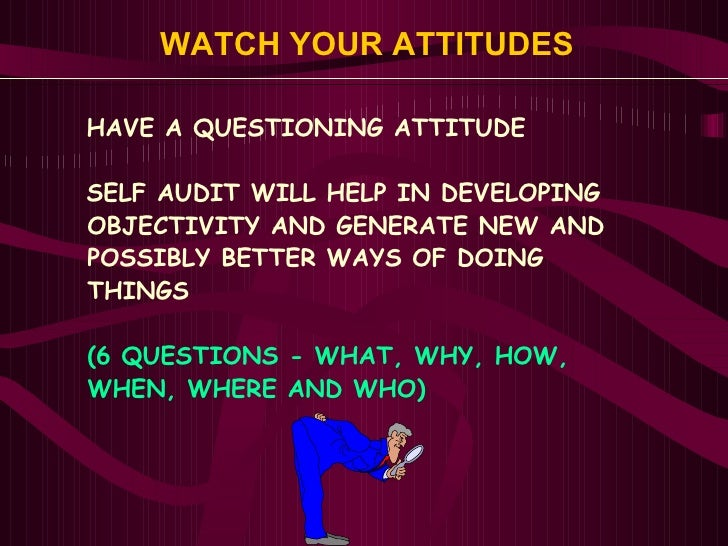 WATCH YOUR ATTITUDES <ul><li>HAVE A QUESTIONING ATTITUDE  </li></ul><ul><li>SELF AUDIT WILL HELP IN DEVELOPING  </li></ul>...