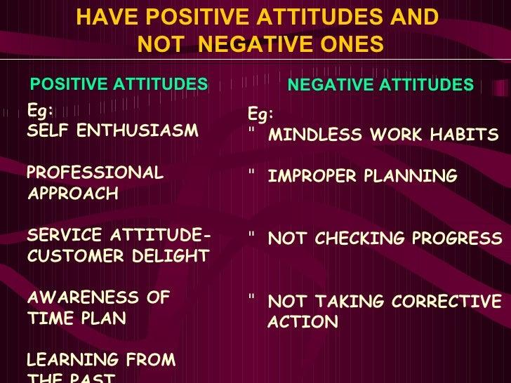 HAVE POSITIVE ATTITUDES AND  NOT  NEGATIVE ONES <ul><li>Eg: </li></ul><ul><li>SELF ENTHUSIASM </li></ul><ul><li>PROFESSION...