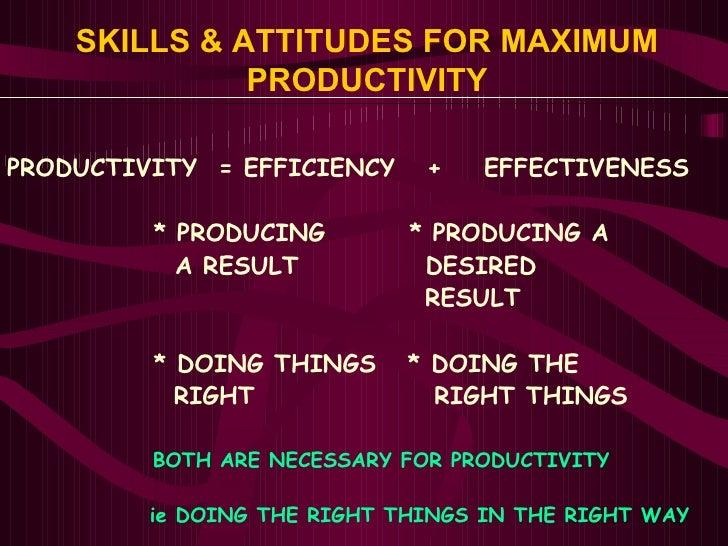 SKILLS & ATTITUDES FOR MAXIMUM PRODUCTIVITY PRODUCTIVITY  = EFFICIENCY  +  EFFECTIVENESS   * PRODUCING  * PRODUCING A   A ...