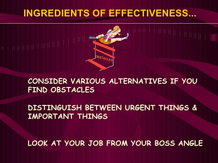 INGREDIENTS OF EFFECTIVENESS... <ul><li>CONSIDER VARIOUS ALTERNATIVES IF YOU </li></ul><ul><li>FIND OBSTACLES </li></ul><u...