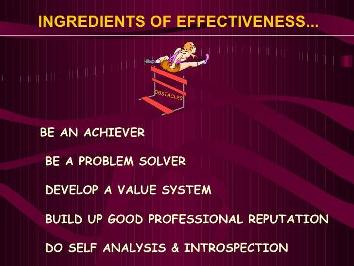 INGREDIENTS OF EFFECTIVENESS... <ul><li>BE AN ACHIEVER </li></ul><ul><li>BE A PROBLEM SOLVER </li></ul><ul><li>DEVELOP A V...