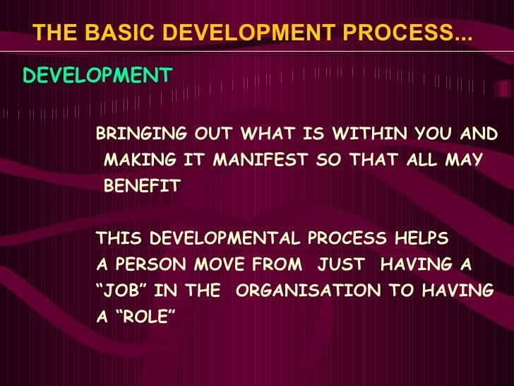 THE BASIC DEVELOPMENT PROCESS...   <ul><li>DEVELOPMENT </li></ul><ul><ul><ul><li>BRINGING OUT WHAT IS WITHIN YOU AND </li>...