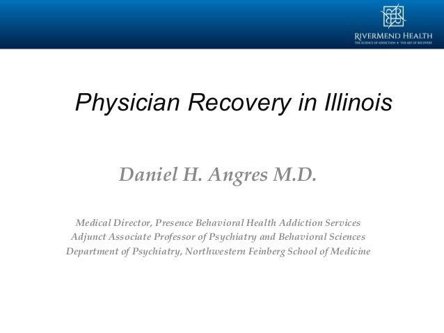 Physician Recovery in Illinois Daniel H. Angres M.D. Medical Director, Presence Behavioral Health Addiction Services Adjun...