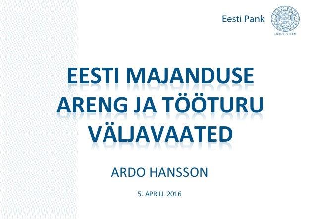 EESTI MAJANDUSE ARENG JA TÖÖTURU VÄLJAVAATED ARDO HANSSON 5. APRILL 2016