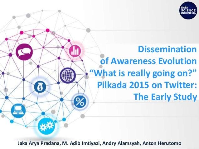"Dissemination of Awareness Evolution ""What is really going on?"" Pilkada 2015 on Twitter: The Early Study Jaka Arya Pradana..."