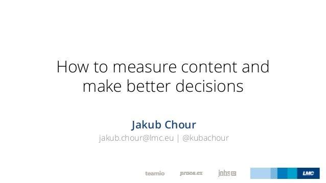 How to measure content and make better decisions Jakub Chour jakub.chour@lmc.eu | @kubachour