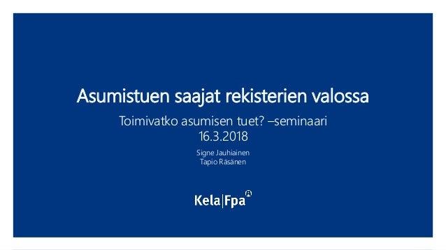 Asumistuen saajat rekisterien valossa Toimivatko asumisen tuet? –seminaari 16.3.2018 Signe Jauhiainen Tapio Räsänen