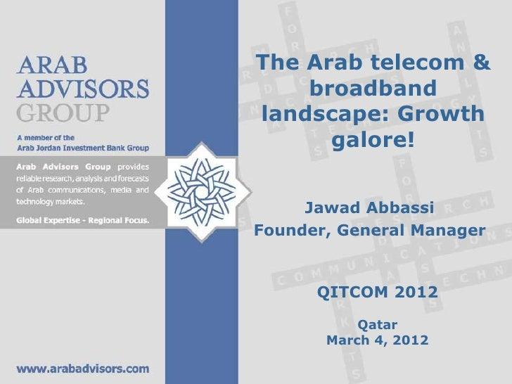 The Arab telecom &    broadbandlandscape: Growth      galore!     Jawad AbbassiFounder, General Manager      QITCOM 2012  ...