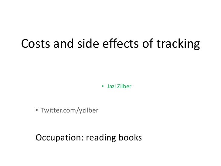 Costs and side effects of tracking                          • Jazi Zilber  • Twitter.com/yzilber  Occupation: reading books