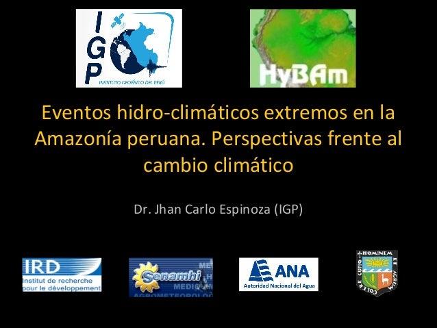 Eventos hidro-climáticos extremos en la  Amazonía peruana. Perspectivas frente al  cambio climático  Dr. Jhan Carlo Espino...