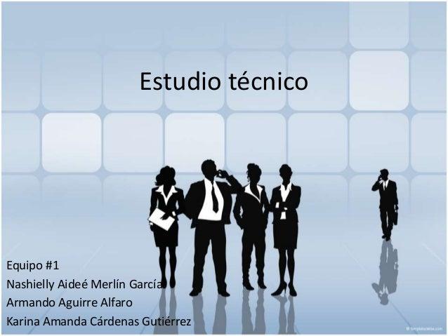 Estudio técnico Equipo #1 Nashielly Aideé Merlín García Armando Aguirre Alfaro Karina Amanda Cárdenas Gutiérrez