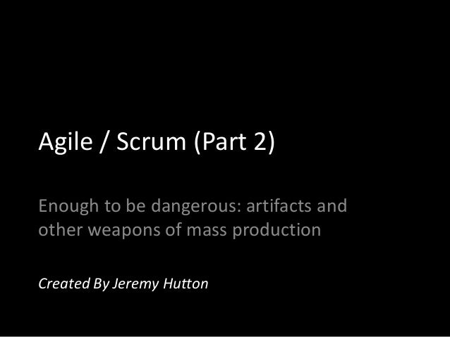 Agile / Scrum (Part 2)Enough to be dangerous: artifacts andother weapons of mass productionCreated By Jeremy Hutton