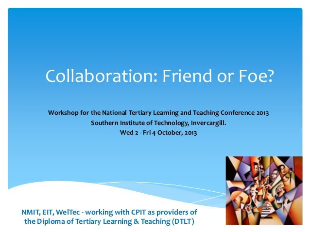 Collaboration: Friend or Foe? Workshop for the National Tertiary Learning and Teaching Conference 2013 Southern Institute ...