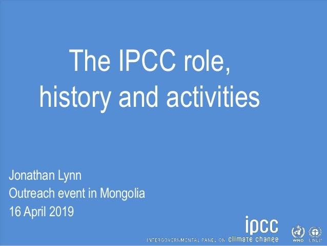 The IPCC role, history and activities Jonathan Lynn Outreach event in Mongolia 16 April 2019