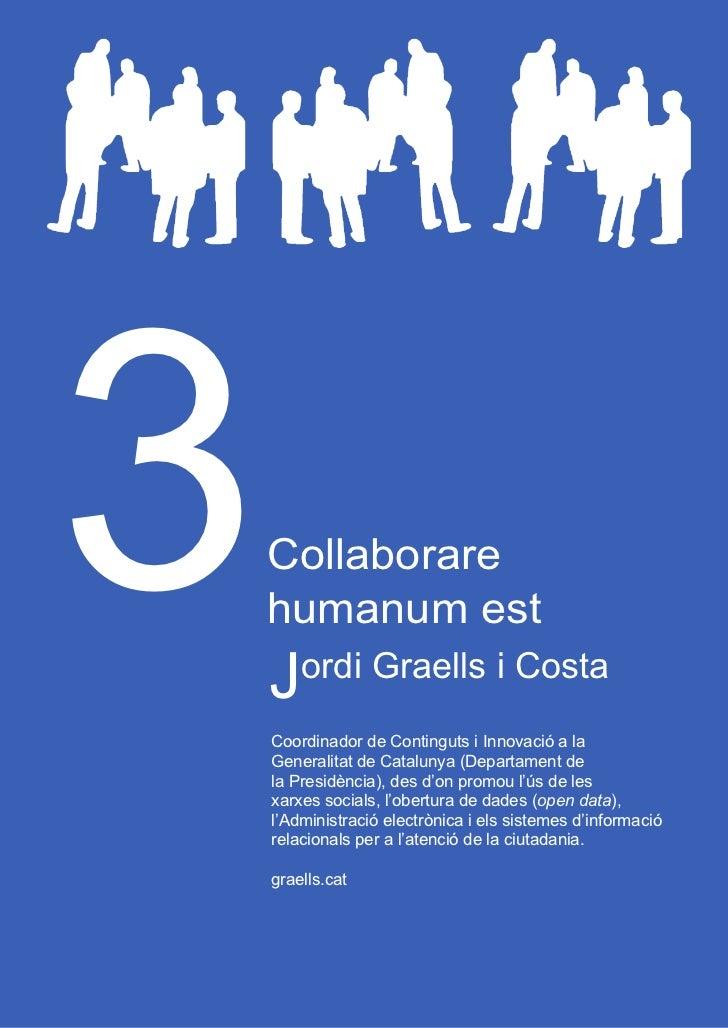 Collaborare humanum est3   Collaborare    humanum est    Jordi Graells i Costa    Coordinador de Continguts i Innovació a ...