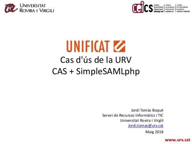 www.urv.cat Cas d'ús de la URV CAS + SimpleSAMLphp Jordi Tomàs Boqué Servei de Recursos Informàtics i TIC Universitat Rovi...