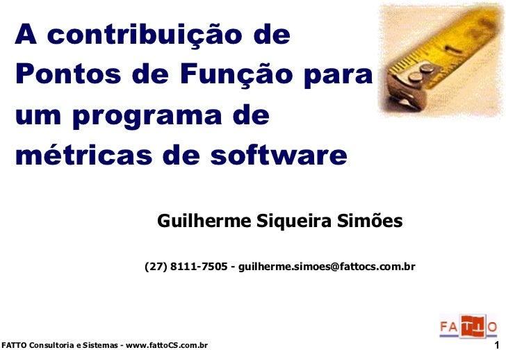 A contribuição de Pontos de Função para um programa de métricas de software Guilherme Siqueira Simões (27) 8111-7505 - gui...