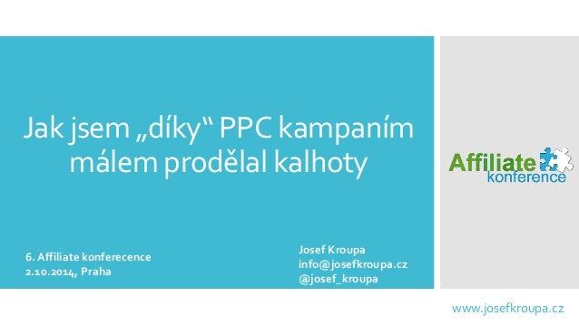 """Jak jsem """"díky"""" PPC kampaním málem prodělal kalhoty  www.josefkroupa.cz  6. Affiliatekonferecence  2.10.2014, Praha  Josef..."""